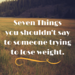 7 Things you shouldn't say to someone trying to lose weight.